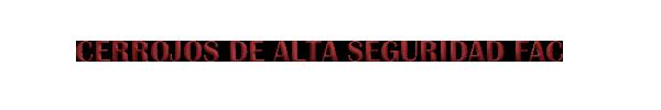 CERROJOS DE ALTA SEGURIDAD FAC