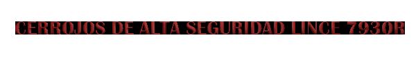 CERROJOS DE ALTA SEGURIDAD LINCE 7930R